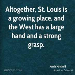 Maria Mitchell - Altogether, St. Louis is a growing place, and the West has a large hand and a strong grasp.