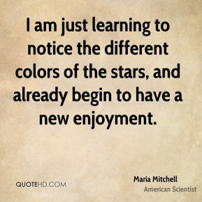 I am just learning to notice the different colors of the stars, and already begin to have a new enjoyment.