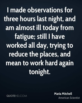 I made observations for three hours last night, and am almost ill today from fatigue; still I have worked all day, trying to reduce the places, and mean to work hard again tonight.