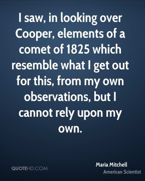 I saw, in looking over Cooper, elements of a comet of 1825 which resemble what I get out for this, from my own observations, but I cannot rely upon my own.
