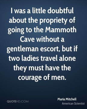 I was a little doubtful about the propriety of going to the Mammoth Cave without a gentleman escort, but if two ladies travel alone they must have the courage of men.