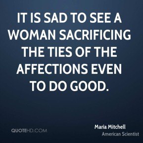 Maria Mitchell - It is sad to see a woman sacrificing the ties of the affections even to do good.