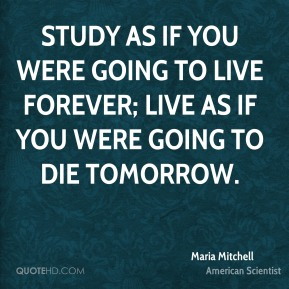 Study as if you were going to live forever; live as if you were going to die tomorrow.