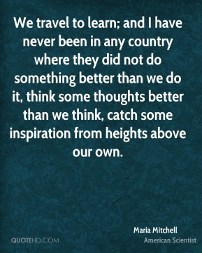 We travel to learn; and I have never been in any country where they did not do something better than we do it, think some thoughts better than we think, catch some inspiration from heights above our own.