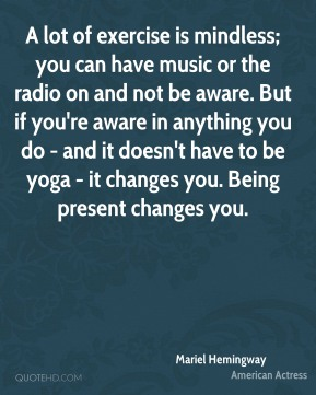 A lot of exercise is mindless; you can have music or the radio on and not be aware. But if you're aware in anything you do - and it doesn't have to be yoga - it changes you. Being present changes you.