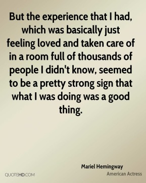 Mariel Hemingway - But the experience that I had, which was basically just feeling loved and taken care of in a room full of thousands of people I didn't know, seemed to be a pretty strong sign that what I was doing was a good thing.