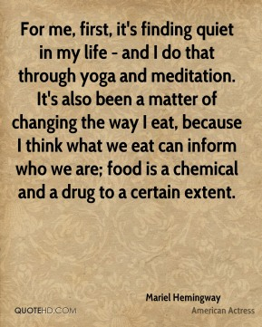 For me, first, it's finding quiet in my life - and I do that through yoga and meditation. It's also been a matter of changing the way I eat, because I think what we eat can inform who we are; food is a chemical and a drug to a certain extent.