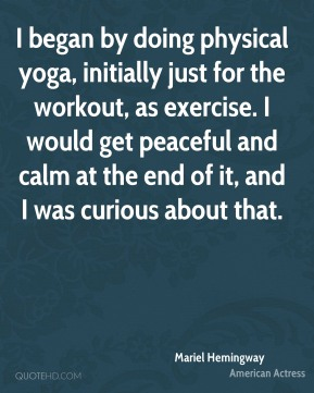 Mariel Hemingway - I began by doing physical yoga, initially just for the workout, as exercise. I would get peaceful and calm at the end of it, and I was curious about that.
