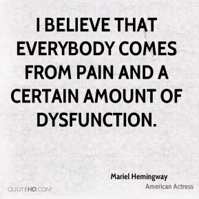 I believe that everybody comes from pain and a certain amount of dysfunction.