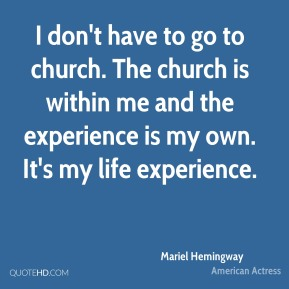 I don't have to go to church. The church is within me and the experience is my own. It's my life experience.