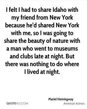 I felt I had to share Idaho with my friend from New York because he'd shared New York with me, so I was going to share the beauty of nature with a man who went to museums and clubs late at night. But there was nothing to do where I lived at night.