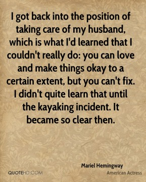 Mariel Hemingway - I got back into the position of taking care of my husband, which is what I'd learned that I couldn't really do: you can love and make things okay to a certain extent, but you can't fix. I didn't quite learn that until the kayaking incident. It became so clear then.