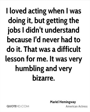 I loved acting when I was doing it, but getting the jobs I didn't understand because I'd never had to do it. That was a difficult lesson for me. It was very humbling and very bizarre.