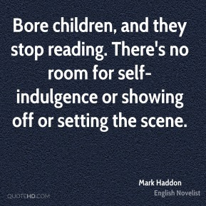 Bore children, and they stop reading. There's no room for self-indulgence or showing off or setting the scene.
