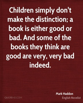 Children simply don't make the distinction; a book is either good or bad. And some of the books they think are good are very, very bad indeed.