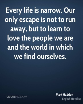 Every life is narrow. Our only escape is not to run away, but to learn to love the people we are and the world in which we find ourselves.