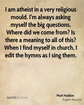 I am atheist in a very religious mould. I'm always asking myself the big questions. Where did we come from? Is there a meaning to all of this? When I find myself in church, I edit the hymns as I sing them.
