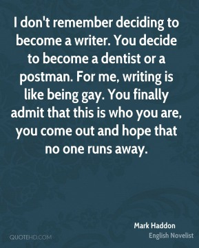 Mark Haddon - I don't remember deciding to become a writer. You decide to become a dentist or a postman. For me, writing is like being gay. You finally admit that this is who you are, you come out and hope that no one runs away.