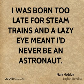 I was born too late for steam trains and a lazy eye meant I'd never be an astronaut.