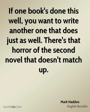Mark Haddon - If one book's done this well, you want to write another one that does just as well. There's that horror of the second novel that doesn't match up.