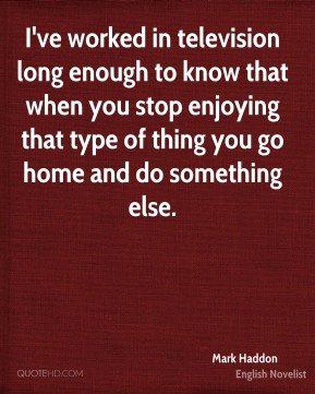 Mark Haddon - I've worked in television long enough to know that when you stop enjoying that type of thing you go home and do something else.