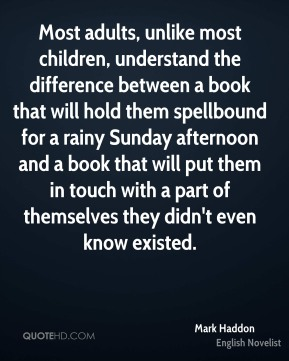 Mark Haddon - Most adults, unlike most children, understand the difference between a book that will hold them spellbound for a rainy Sunday afternoon and a book that will put them in touch with a part of themselves they didn't even know existed.