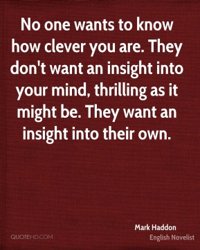 Mark Haddon - No one wants to know how clever you are. They don't want an insight into your mind, thrilling as it might be. They want an insight into their own.
