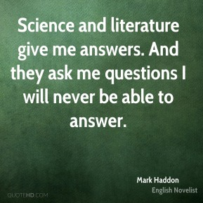 Science and literature give me answers. And they ask me questions I will never be able to answer.