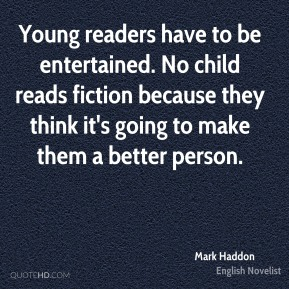 Young readers have to be entertained. No child reads fiction because they think it's going to make them a better person.