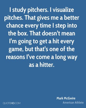 Mark McGwire - I study pitchers. I visualize pitches. That gives me a better chance every time I step into the box. That doesn't mean I'm going to get a hit every game, but that's one of the reasons I've come a long way as a hitter.