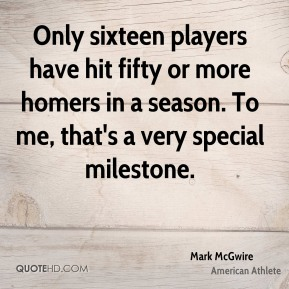 Mark McGwire - Only sixteen players have hit fifty or more homers in a season. To me, that's a very special milestone.