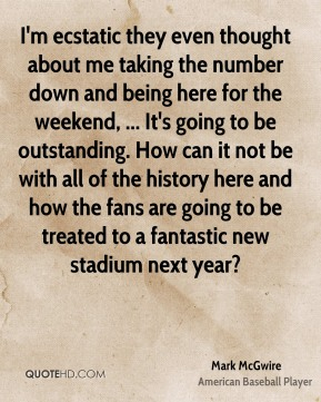 I'm ecstatic they even thought about me taking the number down and being here for the weekend, ... It's going to be outstanding. How can it not be with all of the history here and how the fans are going to be treated to a fantastic new stadium next year?
