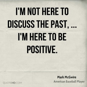 I'm not here to discuss the past, ... I'm here to be positive.