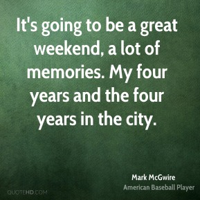It's going to be a great weekend, a lot of memories. My four years and the four years in the city.
