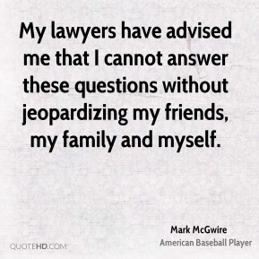 My lawyers have advised me that I cannot answer these questions without jeopardizing my friends, my family and myself.