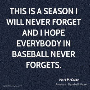 Mark McGwire  - This is a season I will never forget and I hope everybody in baseball never forgets.