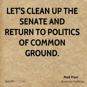 Mark Pryor - Let's clean up the Senate and return to politics of common ground.