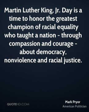 Mark Pryor - Martin Luther King, Jr. Day is a time to honor the greatest champion of racial equality who taught a nation - through compassion and courage - about democracy, nonviolence and racial justice.