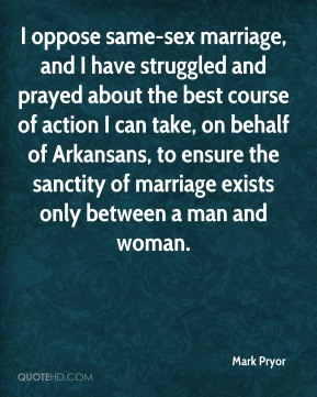 Mark Pryor  - I oppose same-sex marriage, and I have struggled and prayed about the best course of action I can take, on behalf of Arkansans, to ensure the sanctity of marriage exists only between a man and woman.