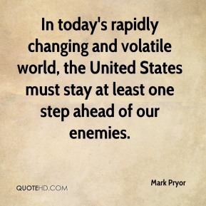 Mark Pryor  - In today's rapidly changing and volatile world, the United States must stay at least one step ahead of our enemies.