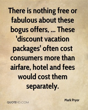 Mark Pryor  - There is nothing free or fabulous about these bogus offers, ... These 'discount vacation packages' often cost consumers more than airfare, hotel and fees would cost them separately.
