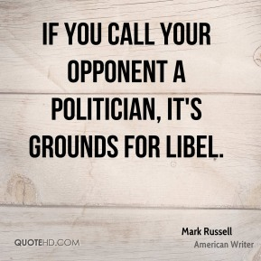 Mark Russell - If you call your opponent a politician, it's grounds for libel.