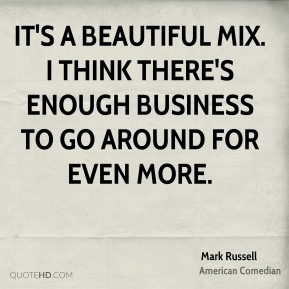It's a beautiful mix. I think there's enough business to go around for even more.