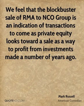 We feel that the blockbuster sale of RMA to NCO Group is an indication of transactions to come as private equity looks toward a sale as a way to profit from investments made a number of years ago.