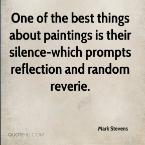 Mark Stevens  - One of the best things about paintings is their silence-which prompts reflection and random reverie.