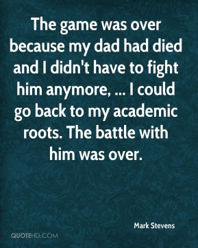 The game was over because my dad had died and I didn't have to fight him anymore, ... I could go back to my academic roots. The battle with him was over.