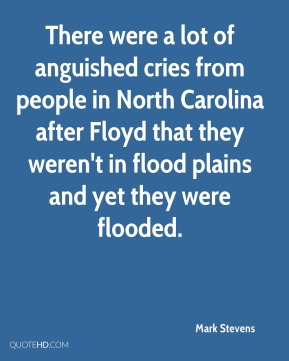 There were a lot of anguished cries from people in North Carolina after Floyd that they weren't in flood plains and yet they were flooded.