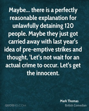 Mark Thomas - Maybe... there is a perfectly reasonable explanation for unlawfully detaining 120 people. Maybe they just got carried away with last year's idea of pre-emptive strikes and thought, 'Let's not wait for an actual crime to occur. Let's get the innocent.
