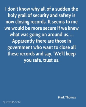 I don't know why all of a sudden the holy grail of security and safety is now closing records. It seems to me we would be more secure if we knew what was going on around us. ... Apparently there are those in government who want to close all these records and say, 'We'll keep you safe, trust us.
