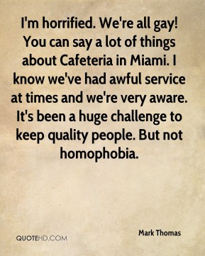 Mark Thomas  - I'm horrified. We're all gay! You can say a lot of things about Cafeteria in Miami. I know we've had awful service at times and we're very aware. It's been a huge challenge to keep quality people. But not homophobia.